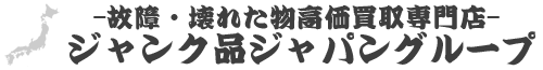 ジャンク品ジャパン買取ドットコムグループ-中古,故障,壊れた物高額買取専門店-福岡市博多区